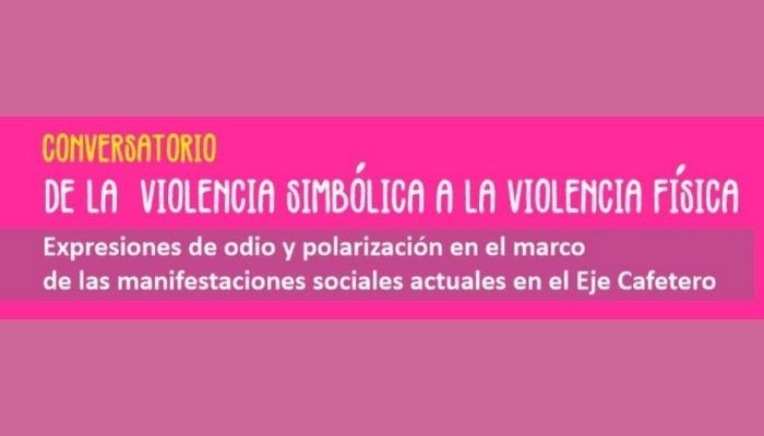 """Conversatorio: """"De la violencia simbólica a la violencia física, expresiones de odio y polarización en el marco de las manifestaciones sociales actuales en el Eje Cafetero"""""""