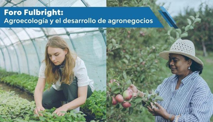 """Foro Fulbright """"Agroecología y el desarrollo de agronegocios"""""""