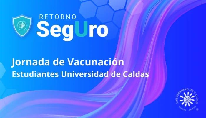 Jornada de vacunación contra la Covid -19 para estudiantes de la Universidad de Caldas